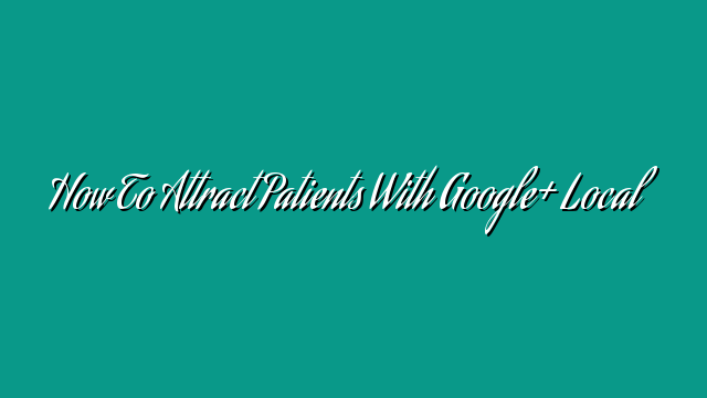 How To Attract Patients With Google+ Local
