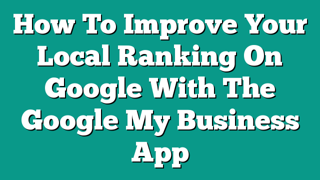How To Improve Your Local Ranking On Google With The Google My Business App